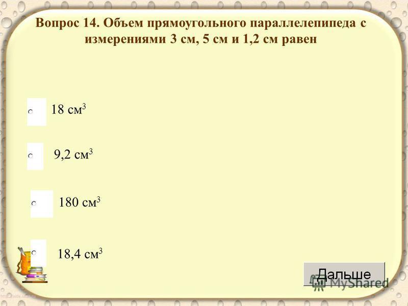 18 см 3 180 см 3 18,4 см 3 9,2 см 3 Вопрос 14. Объем прямоугольного параллелепипеда с измерениями 3 см, 5 см и 1,2 см равен