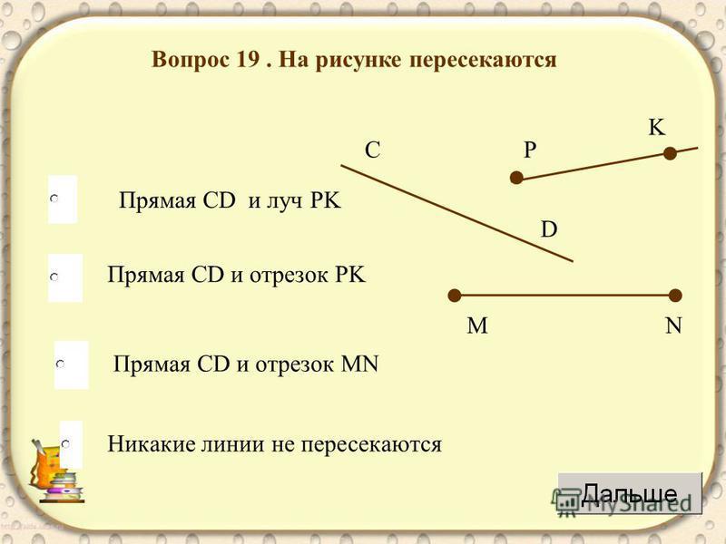 Вопрос 19. На рисунке пересекаются Прямая CD и луч PK Прямая CD и отрезок PK Прямая CD и отрезок MN Никакие линии не пересекаются D C K P NM