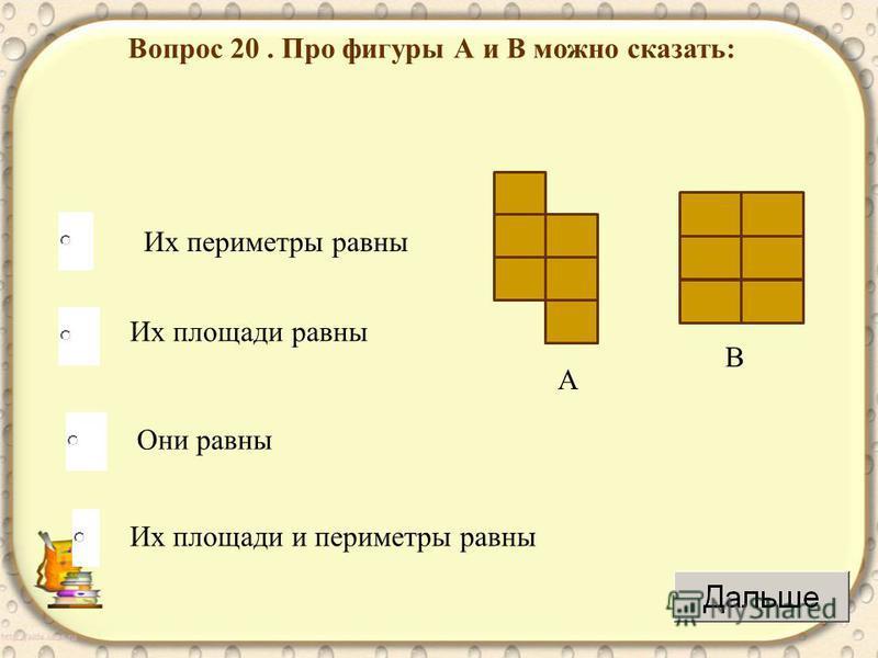 Вопрос 20. Про фигуры А и В можно сказать: Их периметры равны Их площади равны Они равны Их площади и периметры равны А В