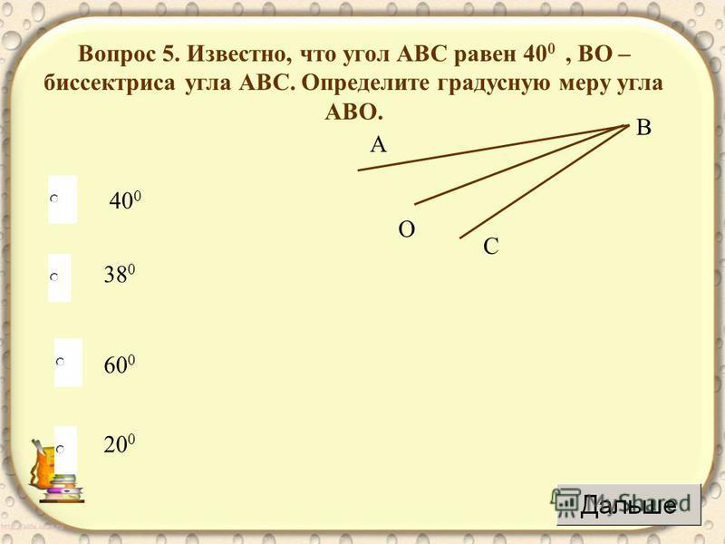 20 0 Вопрос 5. Известно, что угол АВС равен 40 0, ВО – биссектриса угла АВС. Определите градусную меру угла АВО. А С В О 60 0 38 0 40 0