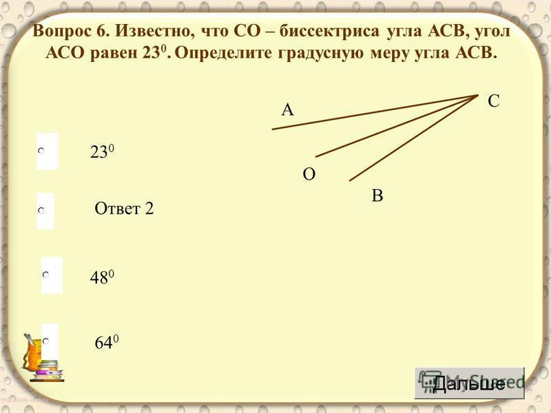48 0 Ответ 2 64 0 23 0 Вопрос 6. Известно, что СО – биссектриса угла АСВ, угол АСО равен 23 0. Определите градусную меру угла АСВ. А С В О