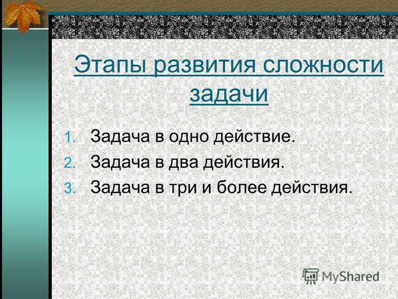 Этапы развития сложности задачи 1. Задача в одно действие. 2. Задача в два действия. 3. Задача в три и более действия.