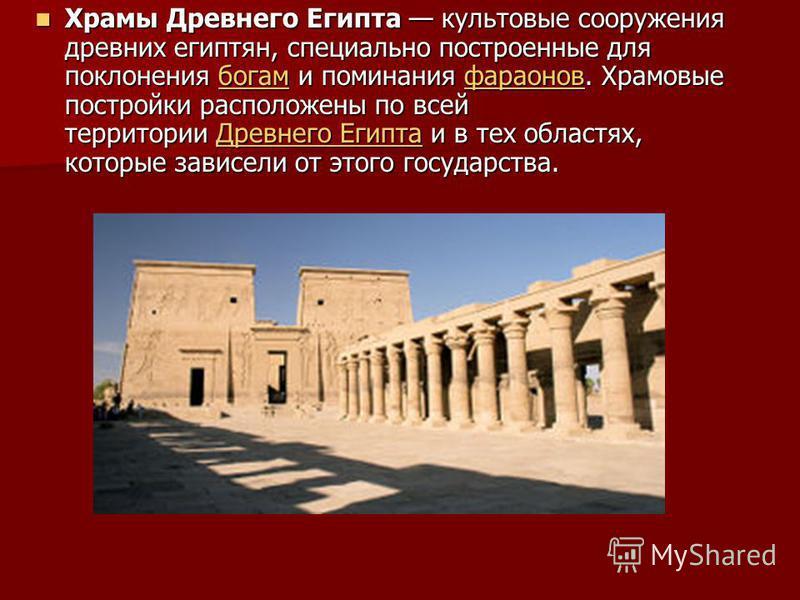 Храмы Древнего Египта культовые сооружения древних египтян, специально построенные для поклонения богам и поминания фараонов. Храмовые постройки расположены по всей территории Древнего Египта и в тех областях, которые зависели от этого государства. Х