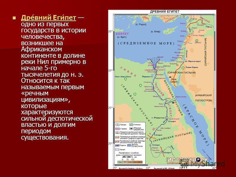 Дре́вний Еги́пет одно из первых государств в истории человечества, возникшее на Африканском континенте в долине реки Нил примерно в начале 5-го тысячелетия до н. э. Относится к так называемым первым «речным цивилизациям», которые характеризуются силь