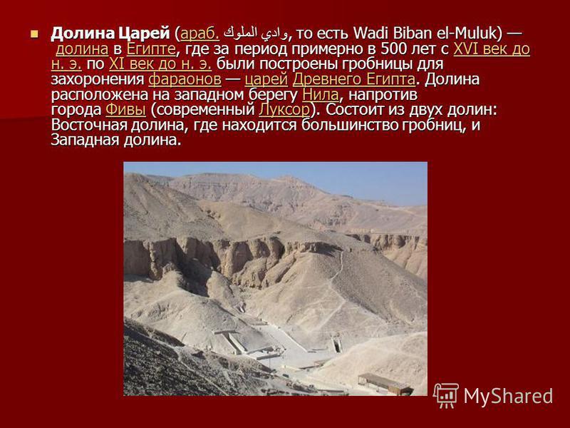 Долина Царей (араб. وادي الملوك, то есть Wadi Biban el-Muluk) долина в Египте, где за период примерно в 500 лет с XVI век до н. э. по XI век до н. э. были построены гробницы для захоронения фараонов царей Древнего Египта. Долина расположена на западн