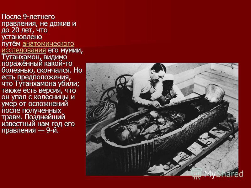После 9-летнего правления, не дожив и до 20 лет, что установлено путём анатомического исследования его мумии, Тутанхамон, видимо поражённый какой-то болезнью, скончался. Но есть предположения, что Тутанхамона убили; также есть версия, что он упал с к