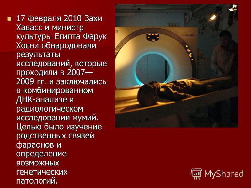 17 февраля 2010 Захи Хавасс и министр культуры Египта Фарук Хосни обнародовали результаты исследований, которые проходили в 2007 2009 гг. и заключались в комбинированном ДНК-анализе и радиологическом исследовании мумий. Целью было изучение родственны