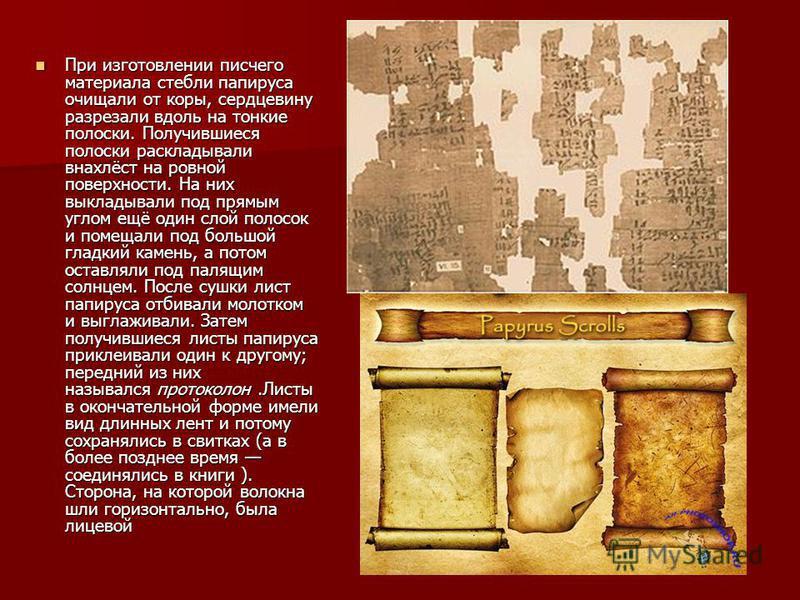 При изготовлении писчего материала стебли папируса очищали от коры, сердцевину разрезали вдоль на тонкие полоски. Получившиеся полоски раскладавали внахлёст на ровной поверхности. На них выкладавали под прямым углом ещё один слой полосок и помещали п