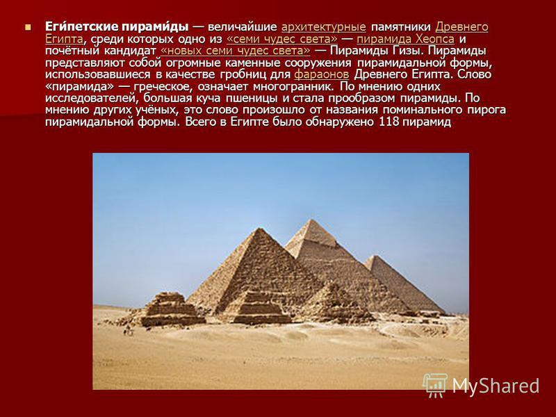 Еги́детские пирами́да величайшие архитектурные памятники Древнего Египта, среди которых одно из «семи чудес света» пирамида Хеопса и почётный кандидат «новых семи чудес света» Пирамида Гизы. Пирамида представляют собой огромные каменные сооружения пи