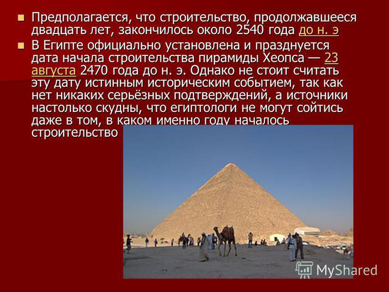 Предполагается, что строительство, продолжавшееся двадцать лет, закончилось около 2540 года до н. э Предполагается, что строительство, продолжавшееся двадцать лет, закончилось около 2540 года до н. это н. это н. э В Египте официально установлена и пр