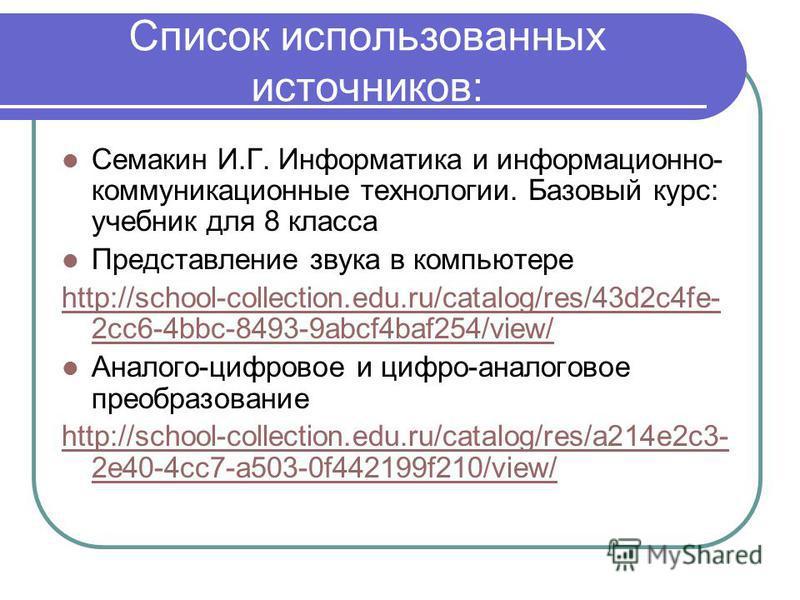 Список использованных источников: Семакин И.Г. Информатика и информационно- коммуникационные технологии. Базовый курс: учебник для 8 класса Представление звука в компьютере http://school-collection.edu.ru/catalog/res/43d2c4fe- 2cc6-4bbc-8493-9abcf4ba