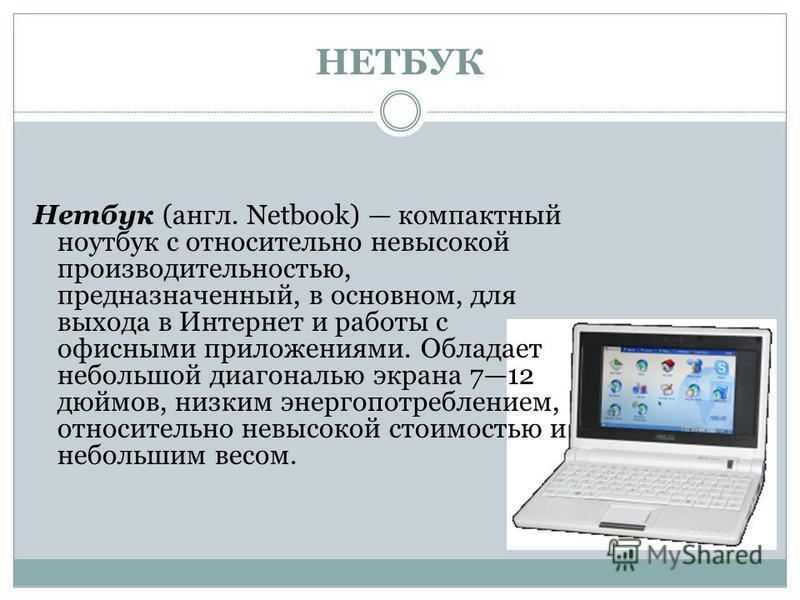 НЕТБУК Нетбук (англ. Netbook) компактный ноутбук с относительно невысокой производительностью, предназначенный, в основном, для выхода в Интернет и работы с офисными приложениями. Обладает небольшой диагональю экрана 712 дюймов, низким энергопотребле