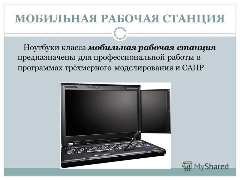 МОБИЛЬНАЯ РАБОЧАЯ СТАНЦИЯ Ноутбуки класса мобильная рабочая станция предназначены для профессиональной работы в программах трёхмерного моделирования и САПР