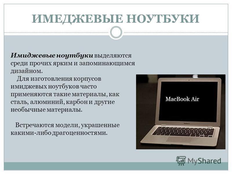 ИМЕДЖЕВЫЕ НОУТБУКИ MacBook Air Имиджевые ноутбуки выделяются среди прочих ярким и запоминающимся дизайном. Для изготовления корпусов имиджевых ноутбуков часто применяются такие материалы, как сталь, алюминий, карбон и другие необычные материалы. Встр