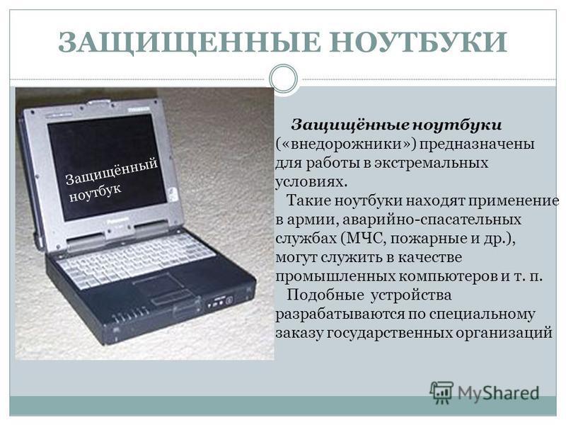 Защищённый ноутбук Защищённые ноутбуки («внедорожники») предназначены для работы в экстремальных условиях. Такие ноутбуки находят применение в армии, аварийно-спасательных службах (МЧС, пожарные и др.), могут служить в качестве промышленных компьютер