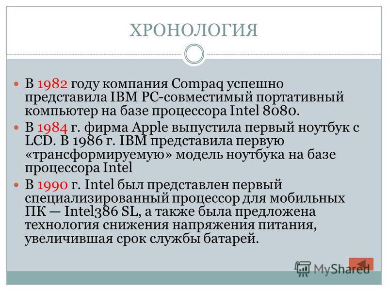 ХРОНОЛОГИЯ В 1982 году компания Compaq успешно представила IBM PC-совместимый портативный компьютер на базе процессора Intel 8080. В 1984 г. фирма Apple выпустила первый ноутбук с LCD. В 1986 г. IBM представила первую «трансформируемую» модель ноутбу