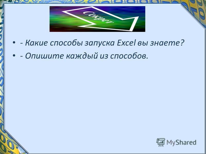 - Какие способы запуска Excel вы знаете? - Опишите каждый из способов.