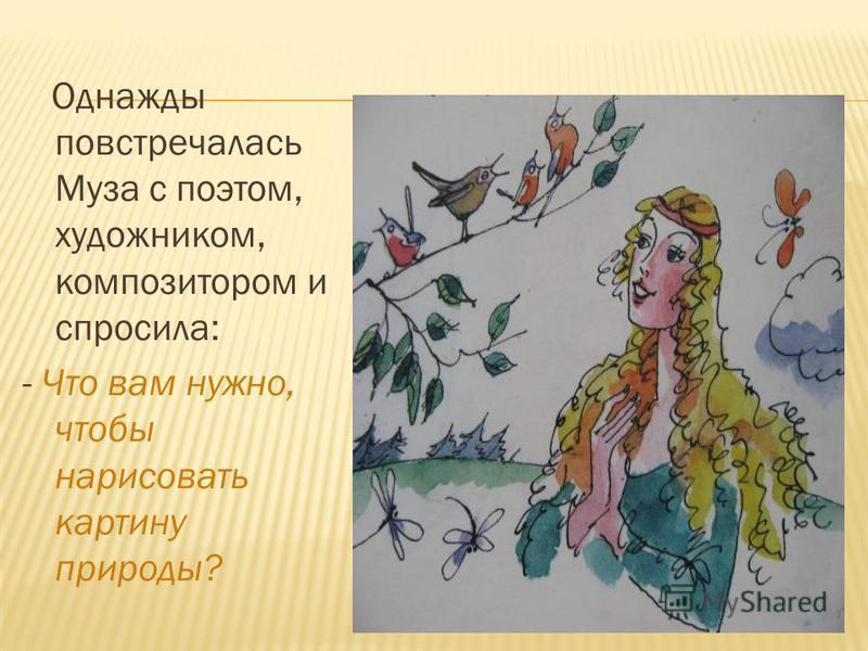 Однажды повстречалась Муза с поэтом, художником, композитором и спросила: - Что вам нужно, чтобы нарисовать картину природы?