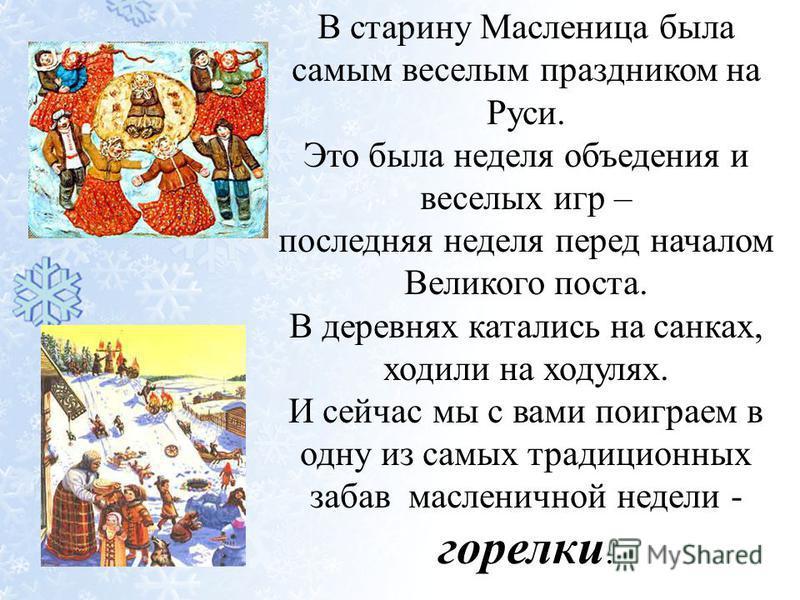 В старину Масленица была самым веселым праздником на Руси. Это была неделя объедения и веселых игр – последняя неделя перед началом Великого поста. В деревнях катались на санках, ходили на ходулях. И сейчас мы с вами поиграем в одну из самых традицио