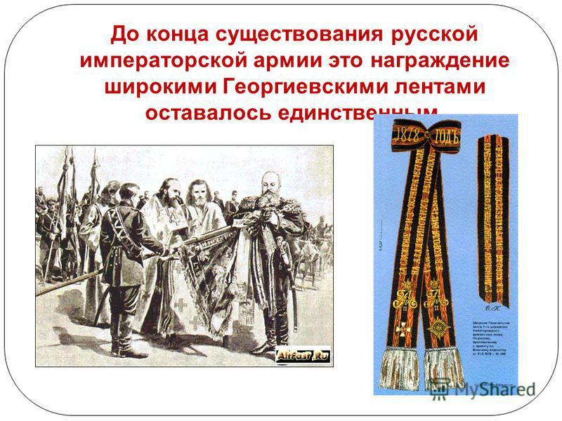 До конца существования русской императорской армии это награждение широкими Георгиевскими лентами оставалось единственным.