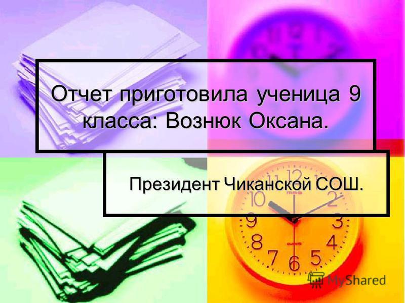 Отчет приготовила ученица 9 класса: Вознюк Оксана. Президент Чиканской СОШ.