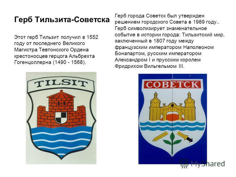 Герб Тильзита-Советска Этот герб Тильзит получил в 1552 году от последнего Великого Магистра Тевтонского Ордена крестоносцев герцога Альбрехта Гогенцоллерна (1490 - 1568). Герб города Советск был утвержден решением городского Совета в 1989 году.. Гер