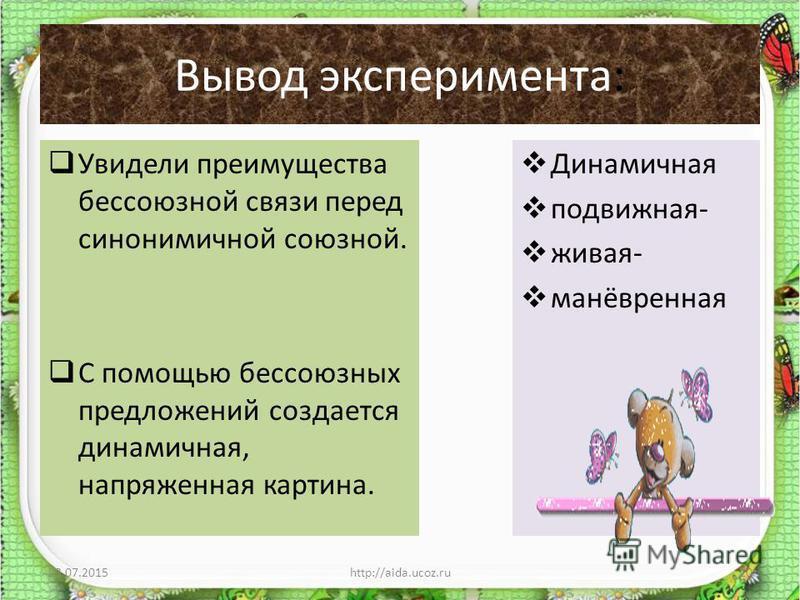 Вывод эксперимента: Увидели преимущества бессоюзной связи перед синонимичной союзной. С помощью бессоюзных предложений создается динамичная, напряженная картина. Динамичная подвижная- живая- манёвренная 23.07.2015http://aida.ucoz.ru20