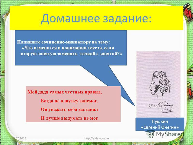 Домашнее задание: 23.07.2015http://aida.ucoz.ru31 Напишите сочинение-миниатюру на тему: «Что изменится в понимании текста, если вторую запятую заменить точкой с запятой?» Мой дядя самых честных правил, Когда не в шутку занемог, Он уважать себя застав