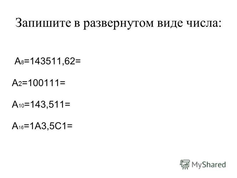 Запишите в развернутом виде числа: А 8 =143511,62= А 2 =100111= А 10 =143,511= А 16 =1А3,5С1=
