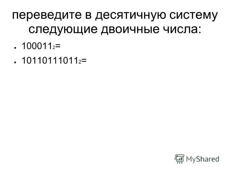 переведите в десятичную систему следующие двоичные числа: 100011 2 = 10110111011 2 =
