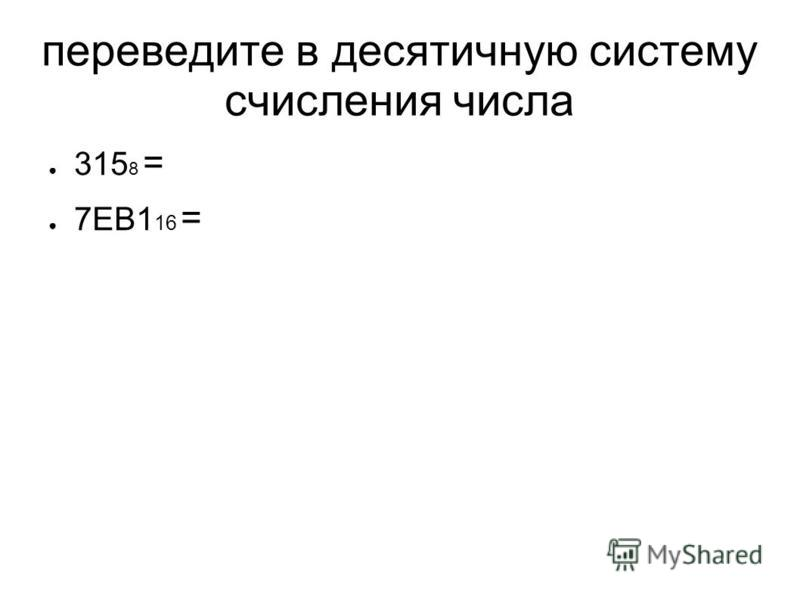 переведите в десятичную систему счисления числа 315 8 = 7EB1 16 =