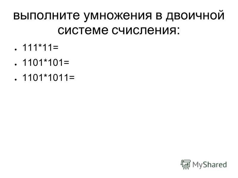выполните умножения в двоичной системе счисления: 111*11= 1101*101= 1101*1011=