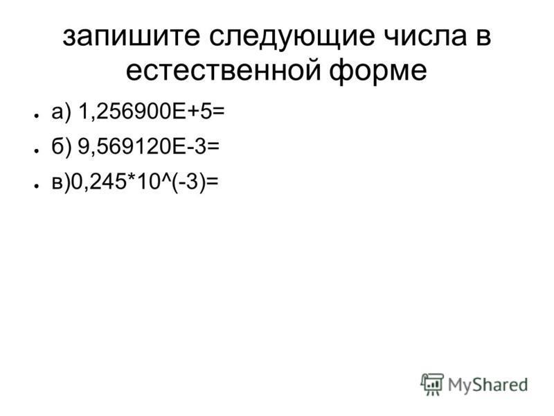 запишите следующие числа в естественной форме а) 1,256900Е+5= б) 9,569120Е-3= в)0,245*10^(-3)=