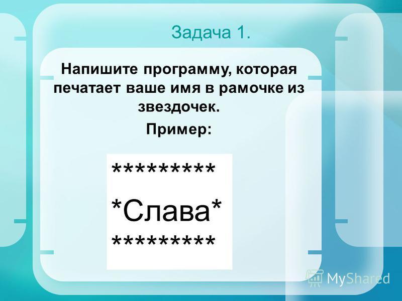 Задача 1. Напишите программу, которая печатает ваше имя в рамочке из звездочек. Пример: ********* *Слава* *********