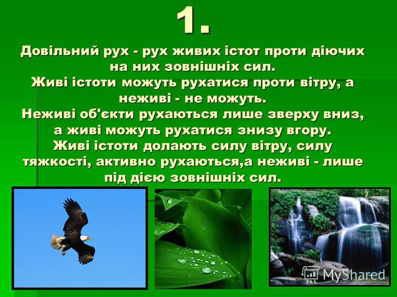 1. Довільний рух - рух живих істот проти діючих на них зовнішніх сил. Живі істоти можуть рухатися проти вітру, а неживі - не можуть. Неживі об'єкти рухаються лише зверху вниз, а живі можуть рухатися знизу вгору. Живі істоти долають силу вітру, силу т