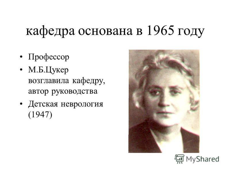 кафедра основана в 1965 году Профессор М.Б.Цукер возглавила кафедру, автор руководства Детская неврология (1947)