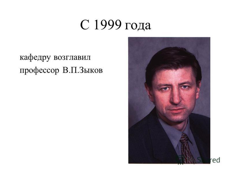С 1999 года кафедру возглавил профессор В.П.Зыков