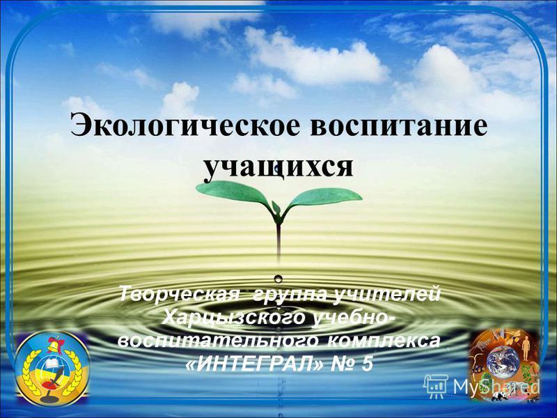 Экологическое воспитание учащихся Творческая группа учителей Харцызского учебно- воспитательного комплекса «ИНТЕГРАЛ» 5