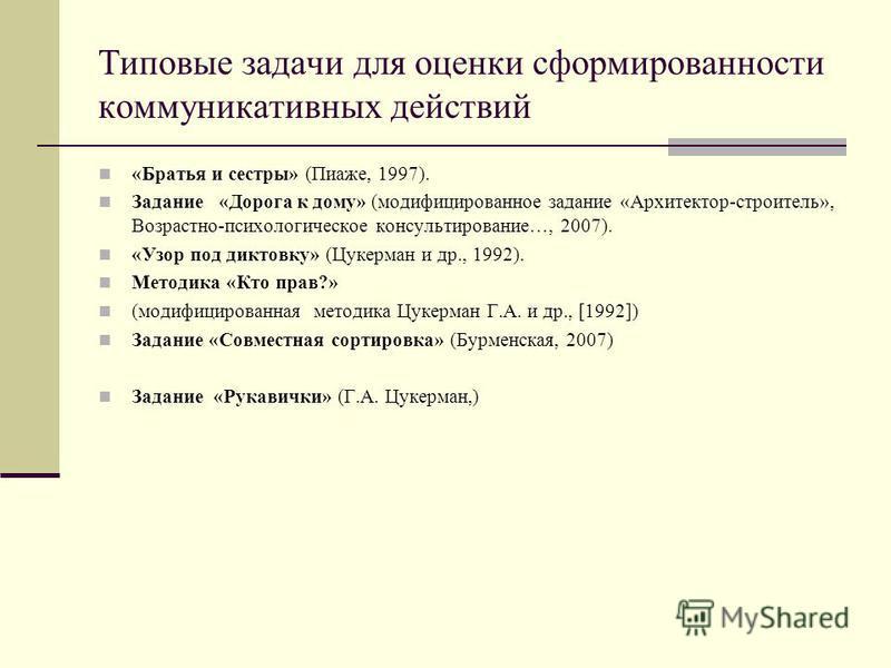 Типовые задачи для оценки сформированности коммуникативных действий «Братья и сестры» (Пиаже, 1997). Задание «Дорога к дому» (модифицированное задание «Архитектор-строитель», Возрастно-психологическое консультирование…, 2007). «Узор под диктовку» (Цу