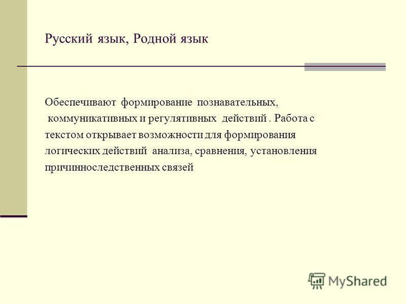 Русский язык, Родной язык Обеспечивают формирование познавательных, коммуникативных и регулятивных действий. Работа с текстом открывает возможности для формирования логических действий анализа, сравнения, установления причинноследственных связей
