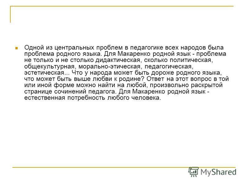 Одной из центральных проблем в педагогике всех народов была проблема родного языка. Для Макаренко родной язык - проблема не только и не столько дидактическая, сколько политическая, общекультурная, морально-этическая, педагогическая, эстетическая... Ч