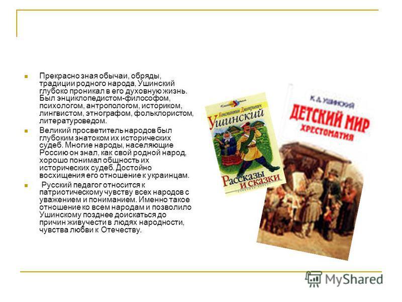 Прекрасно зная обычаи, обряды, традиции родного народа, Ушинский глубоко проникал в его духовную жизнь. Был энциклопедистом-философом, психологом, антропологом, историком, лингвистом, этнографом, фольклористом, литературоведом. Великий просветитель н