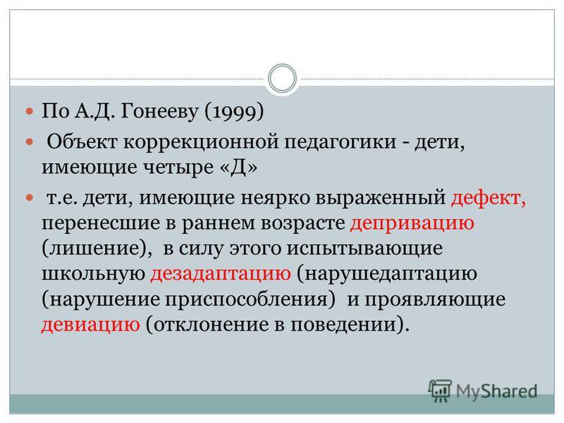 По А.Д. Гонееву (1999) Объект коррекционной педагогики - дети, имеющие четыре «Д» т.е. дети, имеющие неярко выраженный дефект, перенесшие в раннем возрасте депривацию (лишение), в силу этого испытывающие школьную дезадаптацию (нарушедаптацию (нарушен