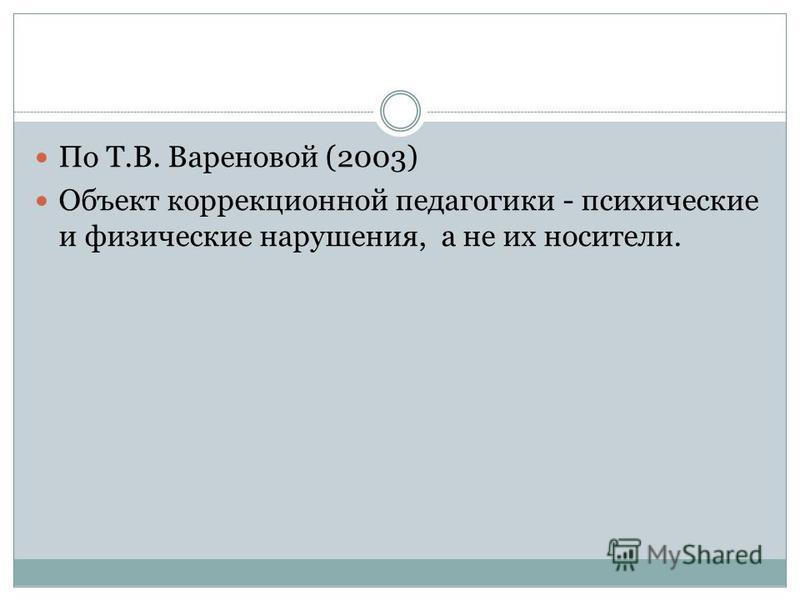 По Т.В. Вареновой (2003) Объект коррекционной педагогики - психические и физические нарушения, а не их носители.