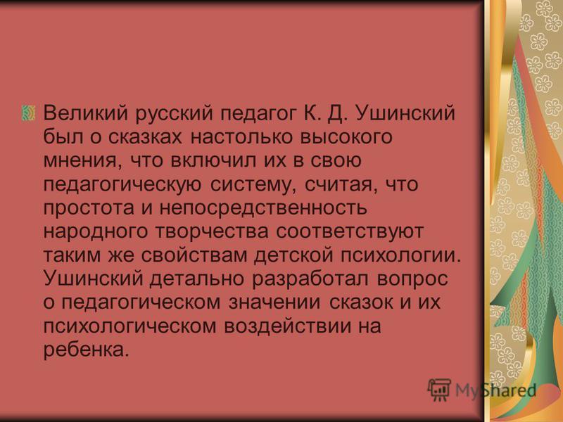 Великий русский педагог К. Д. Ушинский был о сказках настолько высокого мнения, что включил их в свою педагогическую систему, считая, что простота и непосредственность народного творчества соответствуют таким же свойствам детской психологии. Ушинский