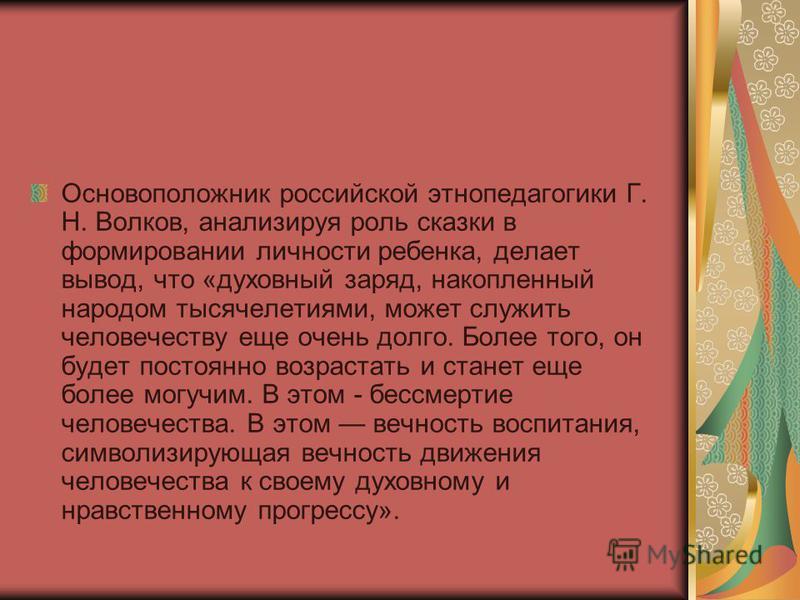 Основоположник российской этнопедагогики Г. Н. Волков, анализируя роль сказки в формировании личности ребенка, делает вывод, что «духовный заряд, накопленный народом тысячелетиями, может служить человечеству еще очень долго. Более того, он будет пост