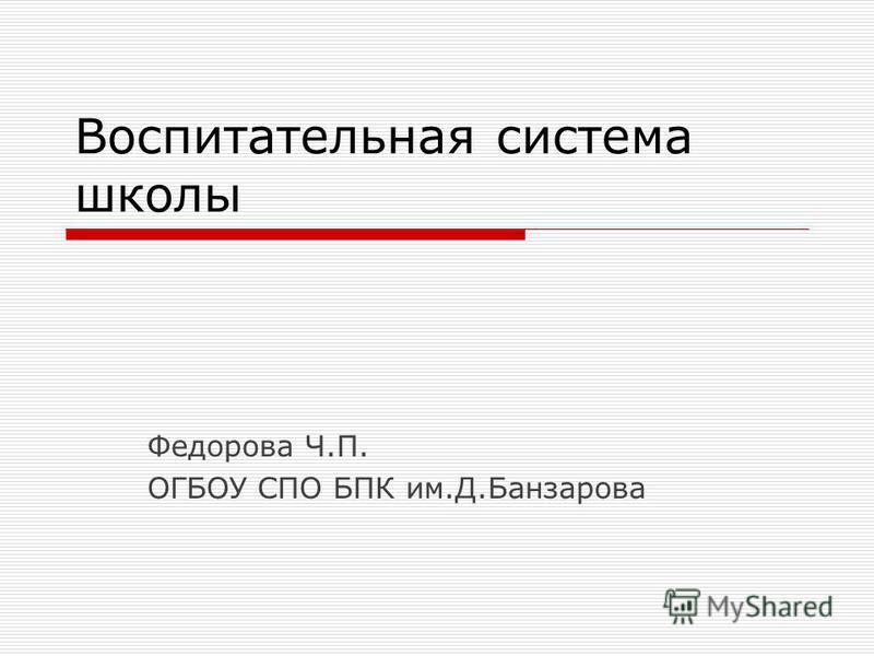 Воспитательная система школы Федорова Ч.П. ОГБОУ СПО БПК им.Д.Банзарова