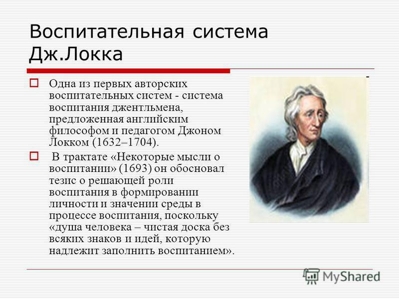 Воспитательная система Дж.Локка Одна из первых авторских воспитательных систем - система воспитания джентльмена, предложенная английским философом и педагогом Джоном Локком (1632–1704). В трактате «Некоторые мысли о воспитании» (1693) он обосновал те