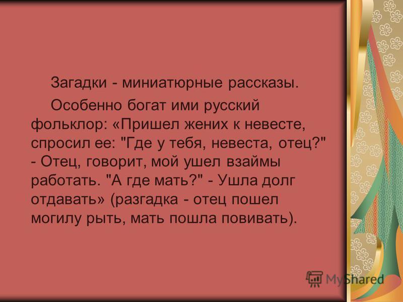 Загадки - миниатюрные рассказы. Особенно богат ими русский фольклор: «Пришел жених к невесте, спросил ее: