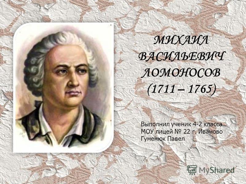 МИХАИЛ ВАСИЛЬЕВИЧ ЛОМОНОСОВ (1711 – 1765) Выполнил ученик 4-2 класса МОУ лицей 22 г. Иваново Гуменюк Павел